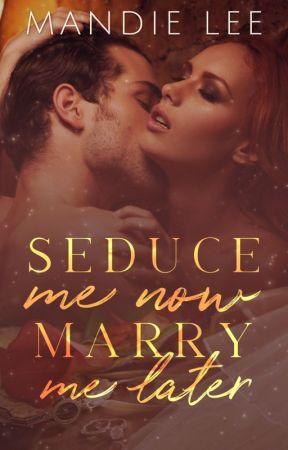 Marry Me Now, Seduce Me Later by Mandie_Lee