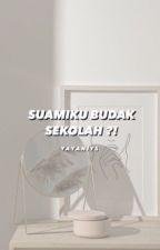 SUAMIKU BUDAK SEKOLAH?! by yayaniys