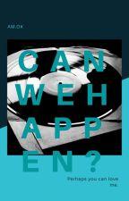 CAN WE HAPPEN? by AmariOkito