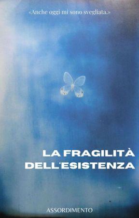 LA FRAGILITÀ DELL'ESISTENZA ;; myg by assordimento