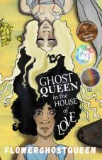 Ghost Queen in the House of Love by flowerghostqueen