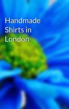 Handmade Shirts in London by syrup89atm