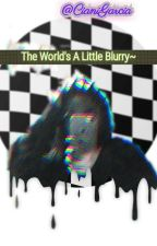 The World's A Little Blurry~ by CianiGarcia