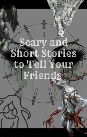 Short and Scary Stories to tell your friends by GalraGurl