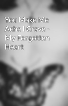You Make Me Ache I Crave - My Forgotten Heart by deepiinside_