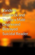 Yandere Bismarck and Tirpitz x Male Depressed Betrayed Suicidal Reader by RyeXacters