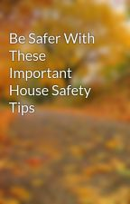 Be Safer With These Important House Safety Tips by orval87yak