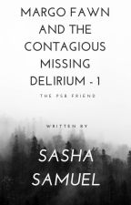 Margo Fawn and the Contagious Missing Delirium - 1 : The PSB Friend by Sasha_Samuel