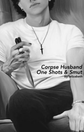 Corpse Husband One Shots and Smut by gravereaction