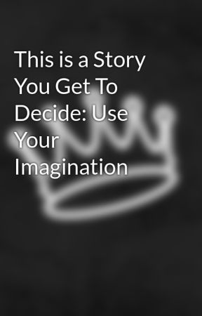 This is a Story You Get To Decide: Use Your Imagination by miles_from_earth_x