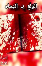 الوَلَع بـ الدماء by Farah_Ahmed3012