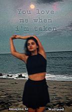 YOU LOVE ME WHEN I'M TAKEN (nueva) by Imagina-te