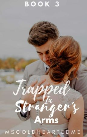 Trapped In A Stranger's Arms |BOOK3| by MsColdHeartedMe
