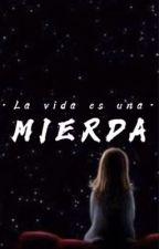 La vida es una mierda by Camila863470