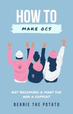 HOW TO MAKE OCS NOT BECOMING A MARY SUE NOR A COPYCAT by PatatasDeBeanie