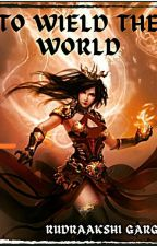 To Wield The World by Rudraakshi