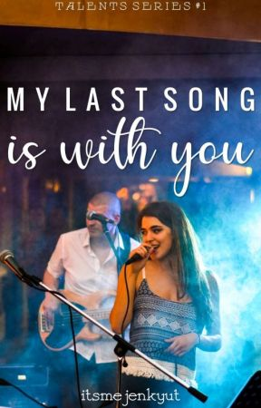 MY LAST SONG IS WITH YOU (Talents Series #1) by itsmejenkyut