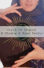 Child of Legend - A Shadow and Bone Fanfic by PoshStarfish775