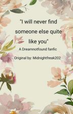 I will never find someone else quite  like you by Midnightfreak202