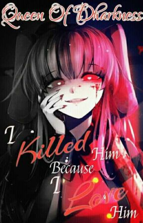I Killed Him Beacause I Love Him by Queen0fDharkness