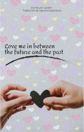 Love me in between the future and the past  by zaynisminefuckyou