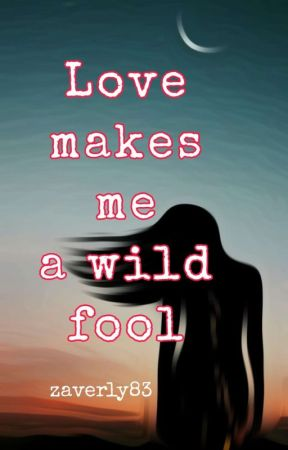 Love Makes Me A Wild Fool by zaverly83