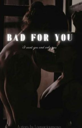 Bad For You by Loquaciousxoxo
