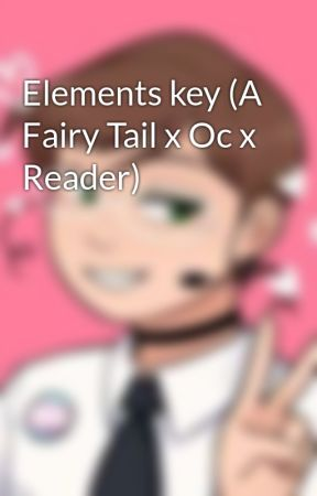 Elements key (A Fairy Tail x Oc x Reader) by Sirenslovereeses123