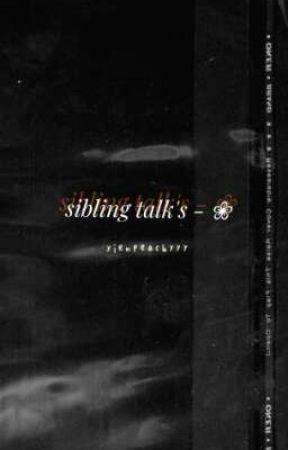 siblings's talk -❀ by tiringlifebutsokay