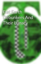 Flat Earth Debunkers And Their Lunacy by TimOzman4
