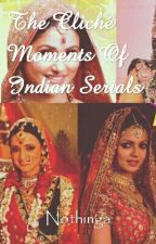 The Cliche Moments Of Indian Serials by nothinga
