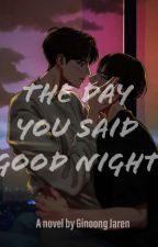 The Day You Said Good Night by Ginoongjaren