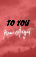 To You, From Aayat by TheAnonymousDude