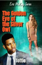 The Golden Eye of the Silver Owl (Book 1: Eric McKay) by TatiBee510