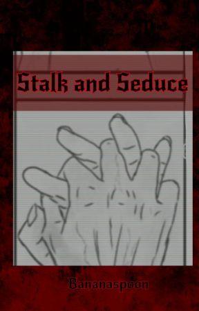 Stalk and Seduce by bananaspoon