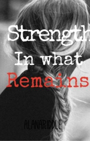 Strength in What Remains  by AlanaRiddle