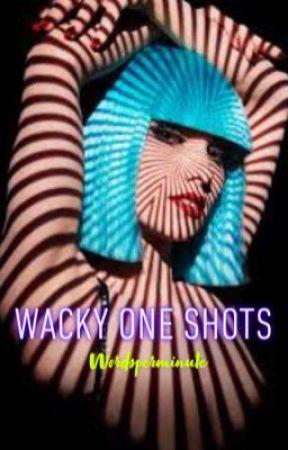 Wacky One Shots by wordsperminute