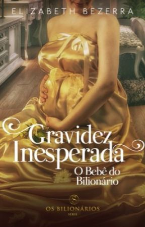 Gravidez Inesperada - O bebê do Bilionário - Livro 3 by AutoraElizabethBezer
