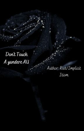 Don't Touch {A yandere AU} by InfinityAxe