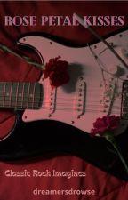 Rose Petal Kisses ~ Classic Rock Imagines by dreamersdrowse