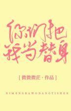 Các ngươi đem ta đương thế thân -Vi Vi Vi Mang by hivi1412