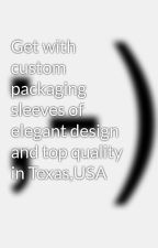 Get with custom packaging sleeves of elegant design and top quality in Texas,USA by maxpinee