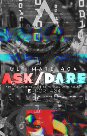 Ultimate 404 Ask/Dare (In this Universe, It's either KILL or be KILLED) by Scorching_Error404