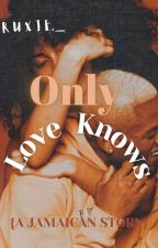Only Love Knows [A JAMAICAN STORY] by thewriter876