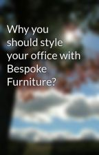 Why you should style your office with Bespoke Furniture? by diamondoffice