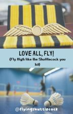 Love All, Fly! (Fly High Like the Shuttlecock You Hit) by flyingshuttlecock
