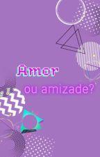AMOR? OU AMIZADE? by BeatrizLealdeSouza