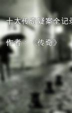 十大传奇疑案全记录  作者:《传奇》 by yxl194