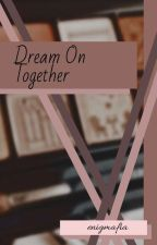 Dream On Together by lovelymj02