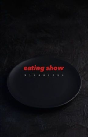 EATING SHOW by hiregulus